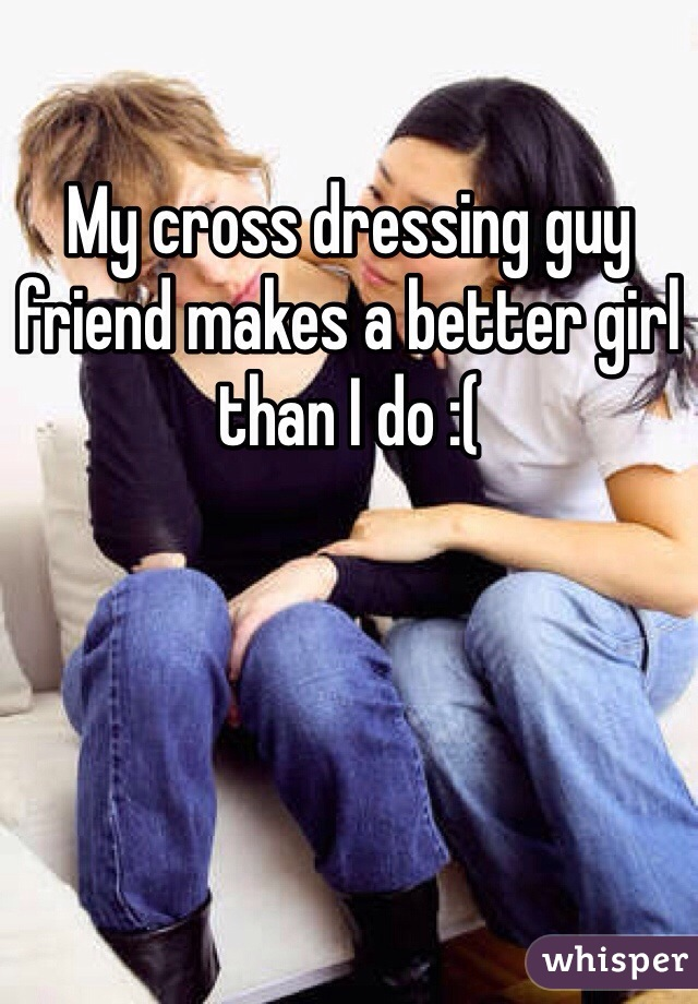 My cross dressing guy friend makes a better girl than I do :(