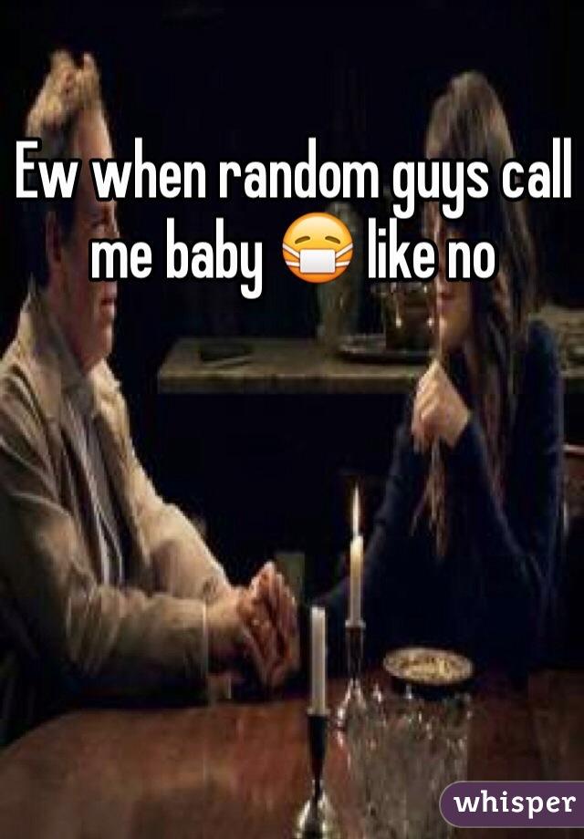 Ew when random guys call me baby 😷 like no