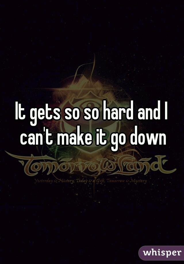 It gets so so hard and I can't make it go down