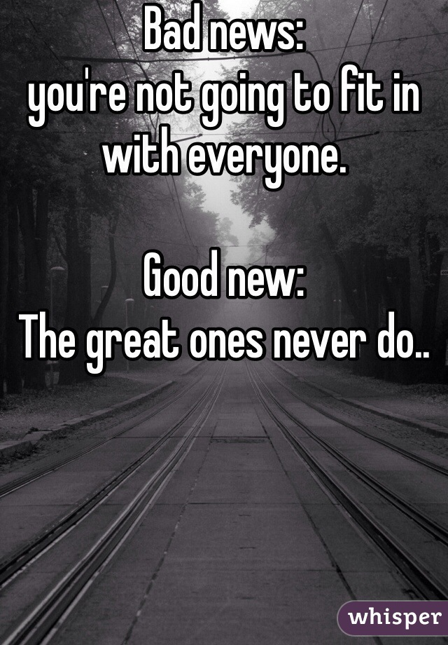 Bad news:  you're not going to fit in with everyone.  Good new: The great ones never do..