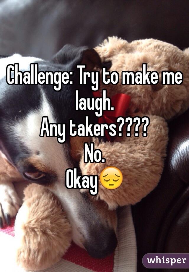 Challenge: Try to make me laugh.  Any takers????  No. Okay😔