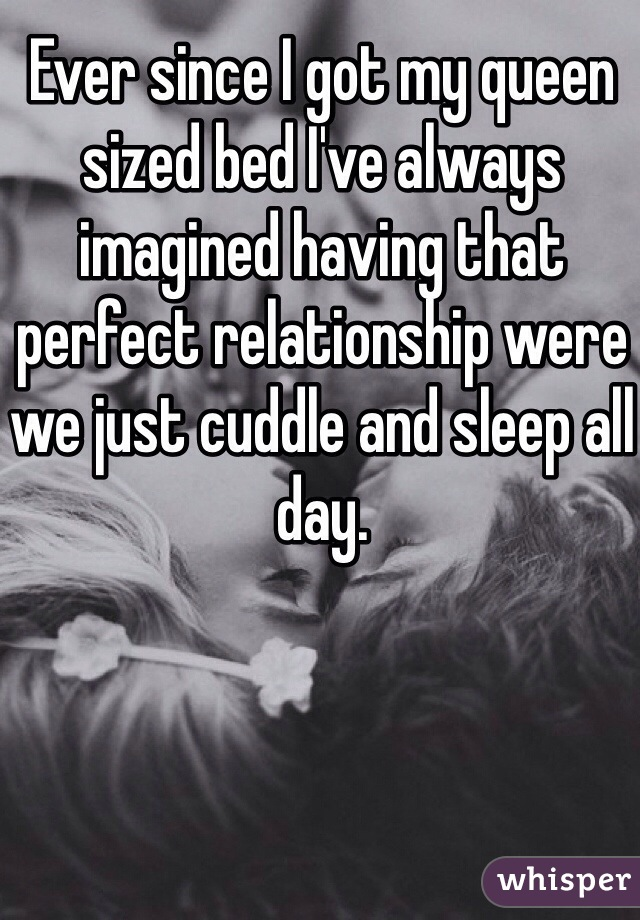 Ever since I got my queen sized bed I've always imagined having that perfect relationship were we just cuddle and sleep all day.