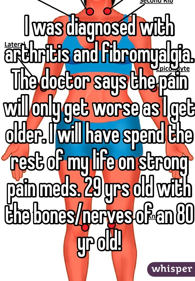 I was diagnosed with arthritis and fibromyalgia. The doctor says the pain will only get worse as I get older. I will have spend the rest of my life on strong pain meds. 29 yrs old with the bones/nerves of an 80 yr old!