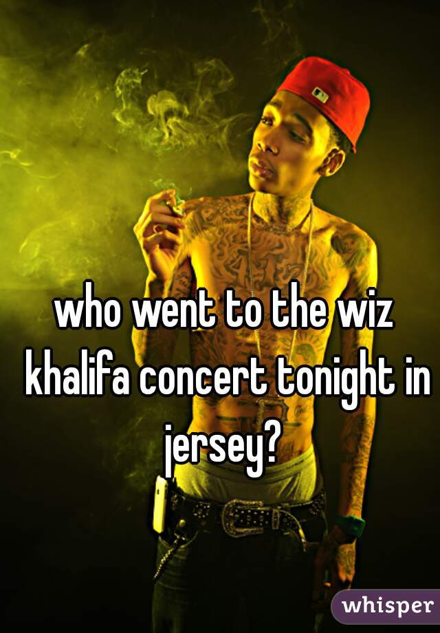 who went to the wiz khalifa concert tonight in jersey?