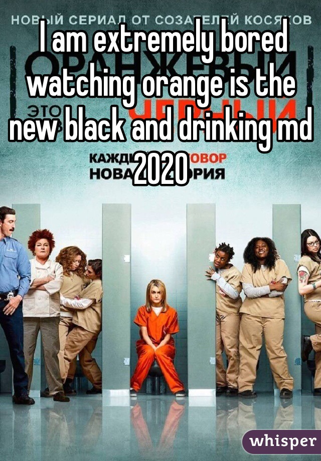 I am extremely bored watching orange is the new black and drinking md 2020