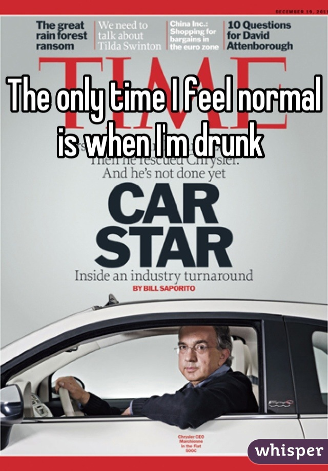 The only time I feel normal is when I'm drunk