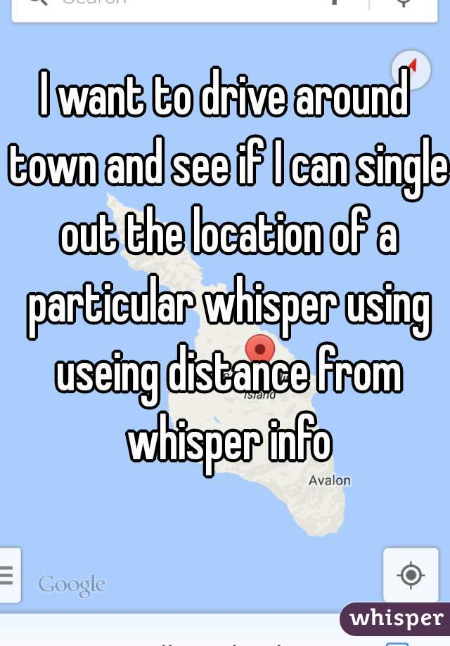 I want to drive around town and see if I can single out the location of a particular whisper using useing distance from whisper info