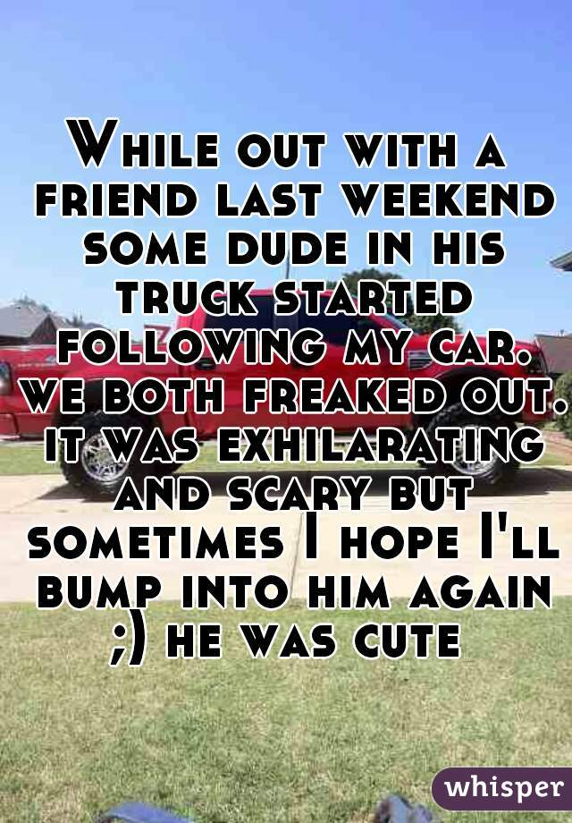 While out with a friend last weekend some dude in his truck started following my car. we both freaked out. it was exhilarating and scary but sometimes I hope I'll bump into him again ;) he was cute