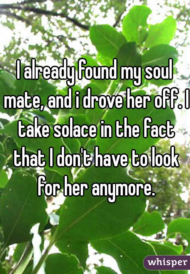 I already found my soul mate, and i drove her off. I take solace in the fact that I don't have to look for her anymore.