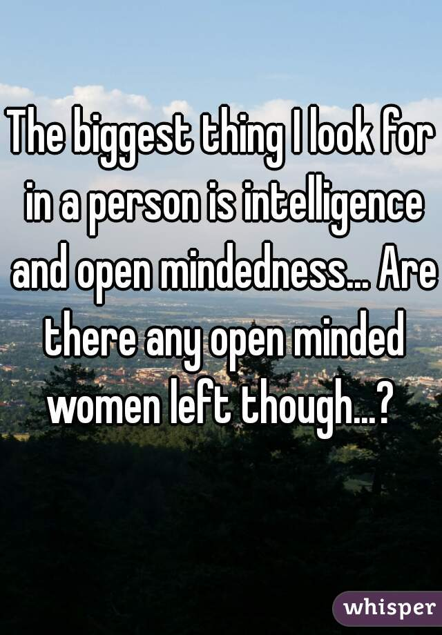 The biggest thing I look for in a person is intelligence and open mindedness... Are there any open minded women left though...?