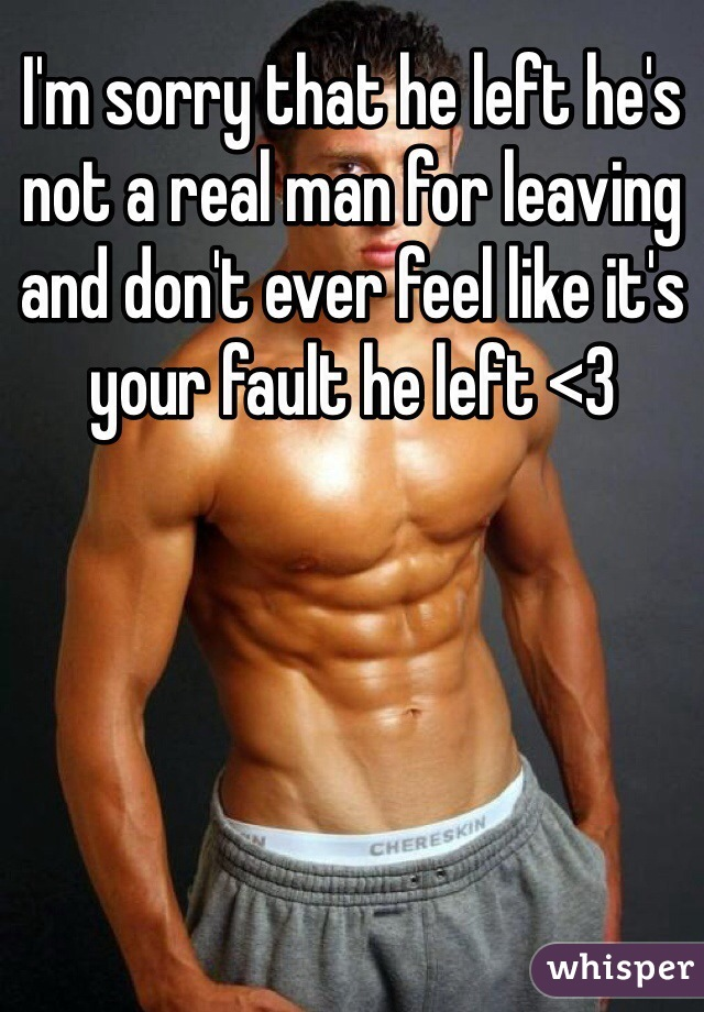 I'm sorry that he left he's not a real man for leaving and don't ever feel like it's your fault he left <3