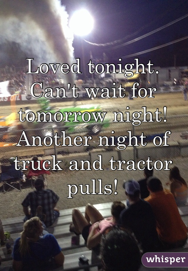 Loved tonight. Can't wait for tomorrow night! Another night of truck and tractor pulls!