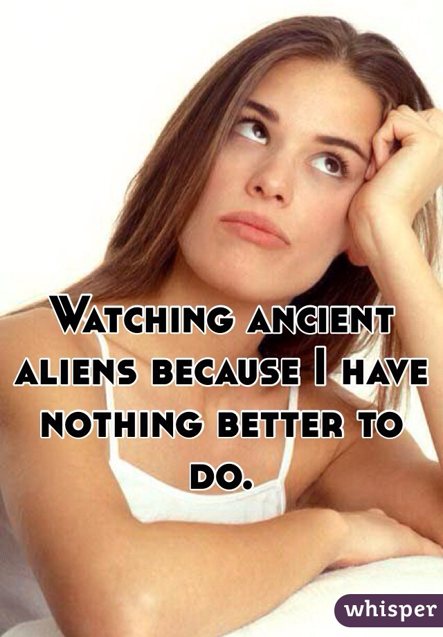Watching ancient aliens because I have nothing better to do.