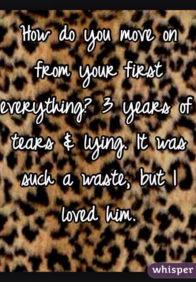 How do you move on from your first everything? 3 years of tears & lying. It was such a waste, but I loved him.