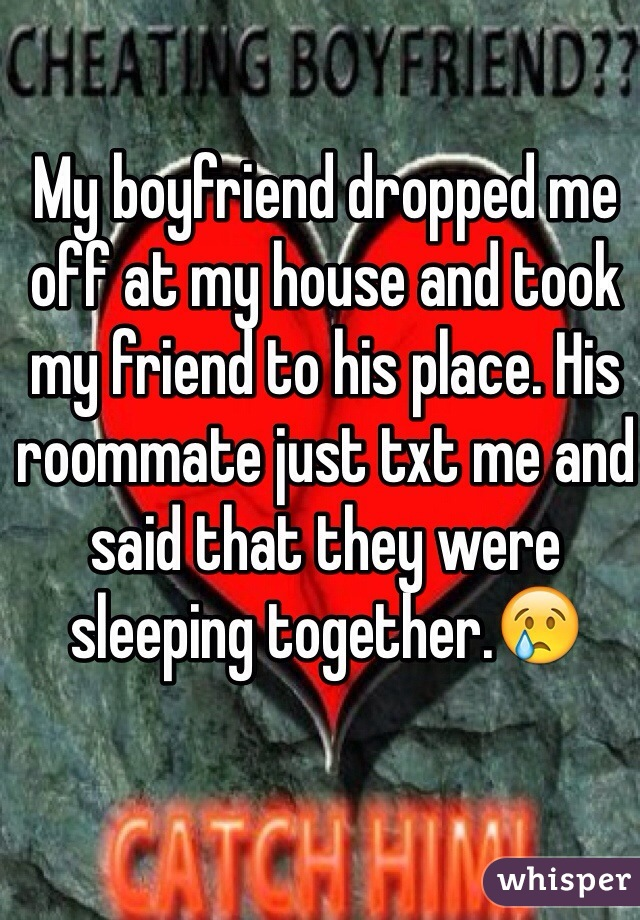 My boyfriend dropped me off at my house and took my friend to his place. His roommate just txt me and said that they were sleeping together.😢
