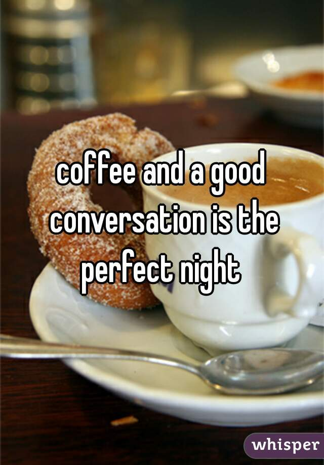 coffee and a good conversation is the perfect night