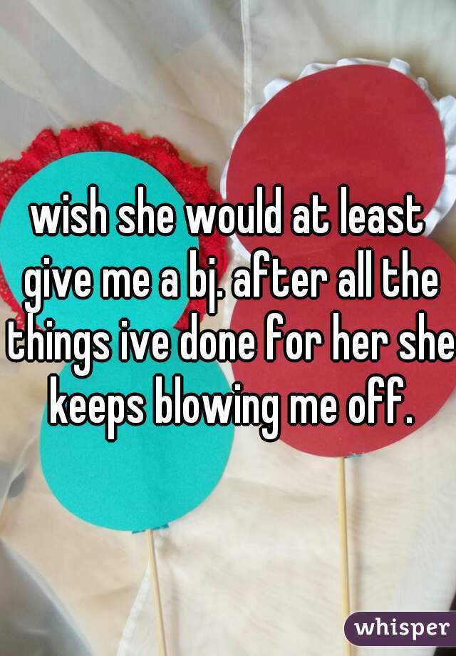 wish she would at least give me a bj. after all the things ive done for her she keeps blowing me off.