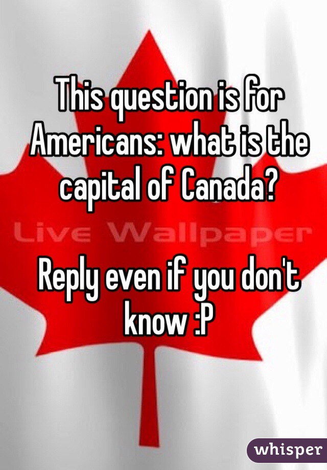 This question is for Americans: what is the capital of Canada?  Reply even if you don't know :P
