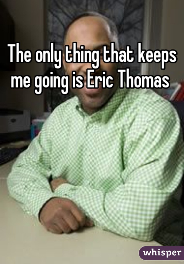 The only thing that keeps me going is Eric Thomas