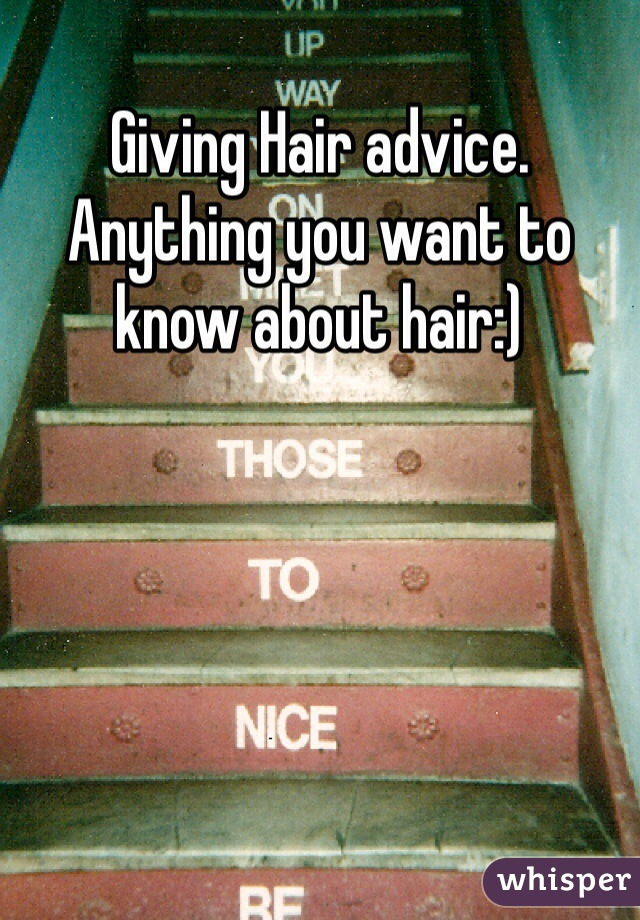 Giving Hair advice. Anything you want to know about hair:)