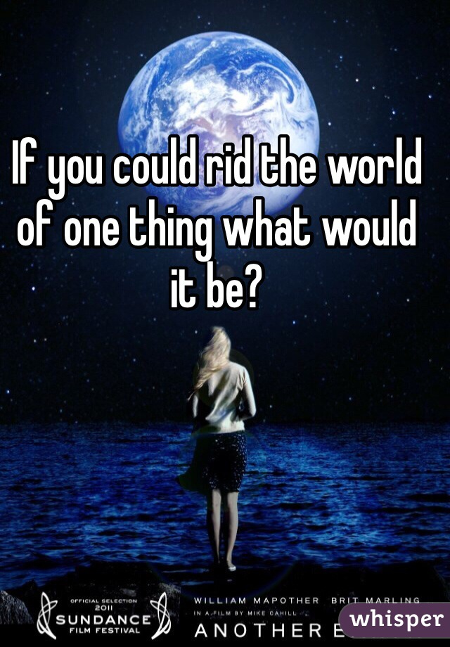 If you could rid the world of one thing what would it be?