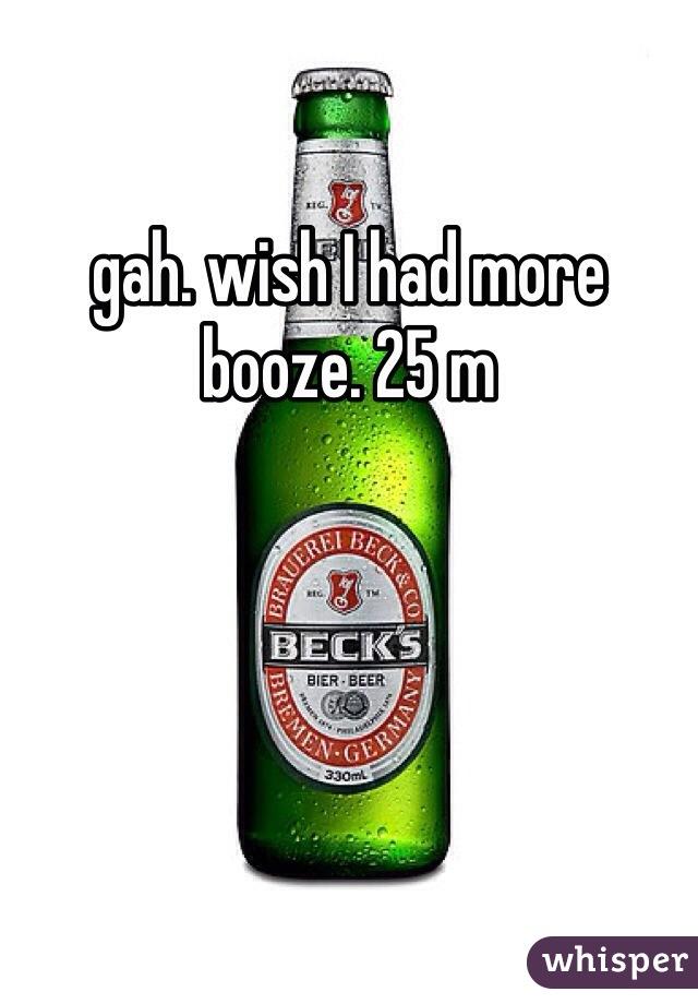 gah. wish I had more booze. 25 m