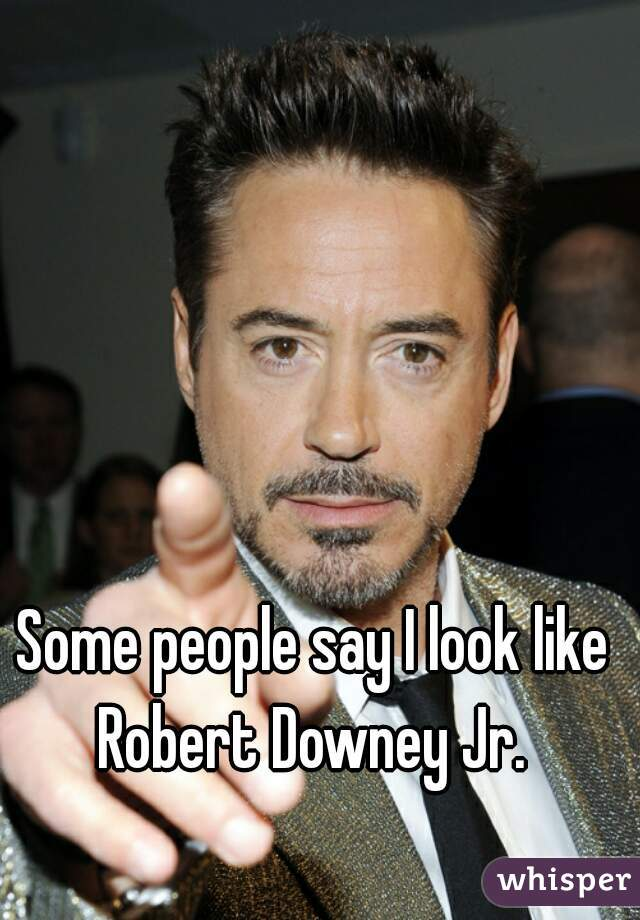Some people say I look like Robert Downey Jr.