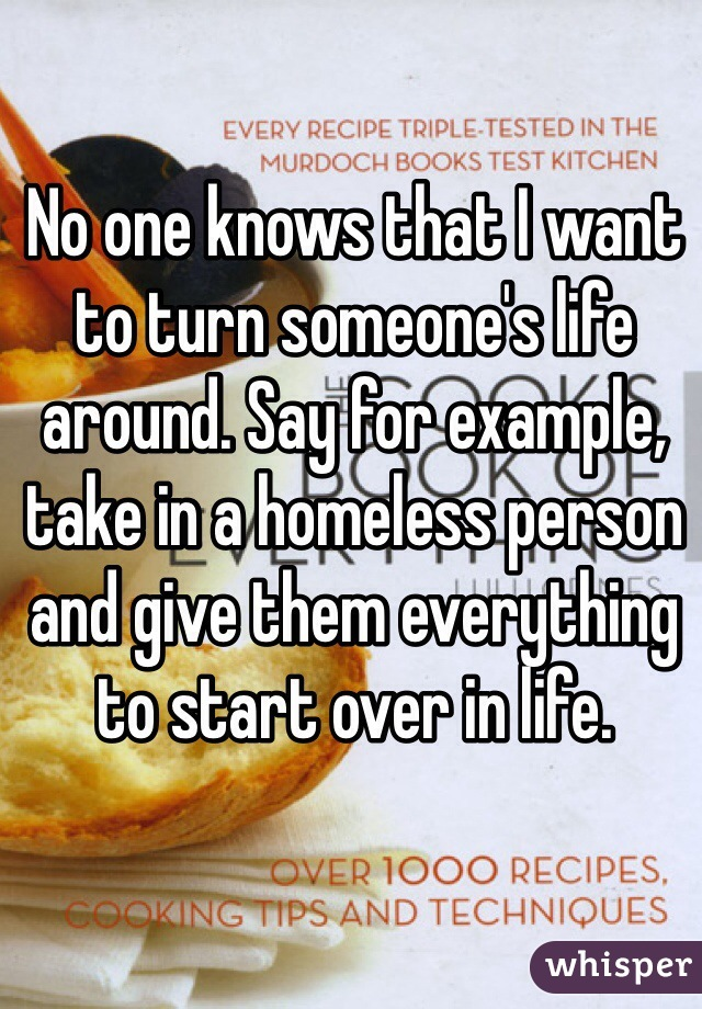 No one knows that I want to turn someone's life around. Say for example, take in a homeless person and give them everything to start over in life.