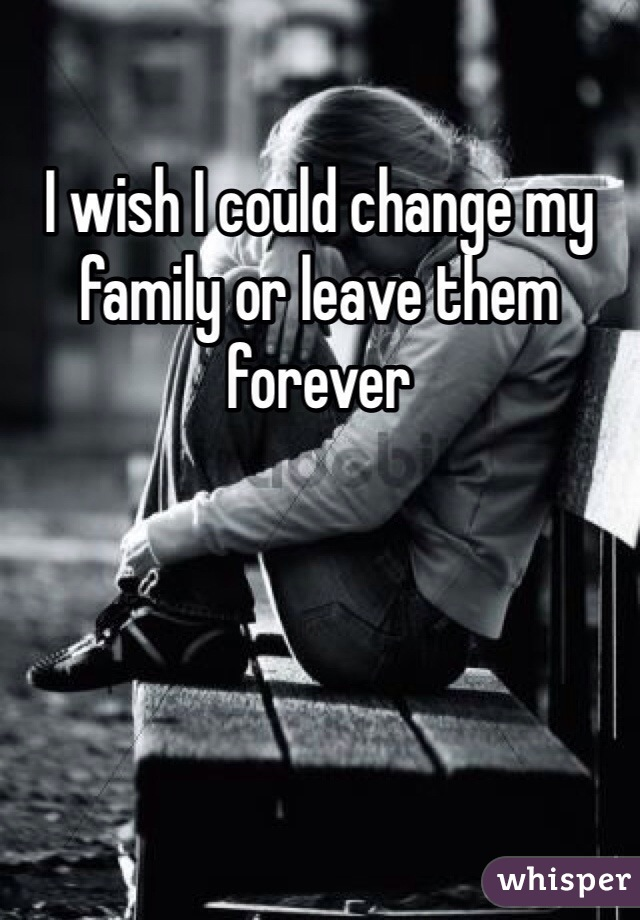 I wish I could change my family or leave them forever