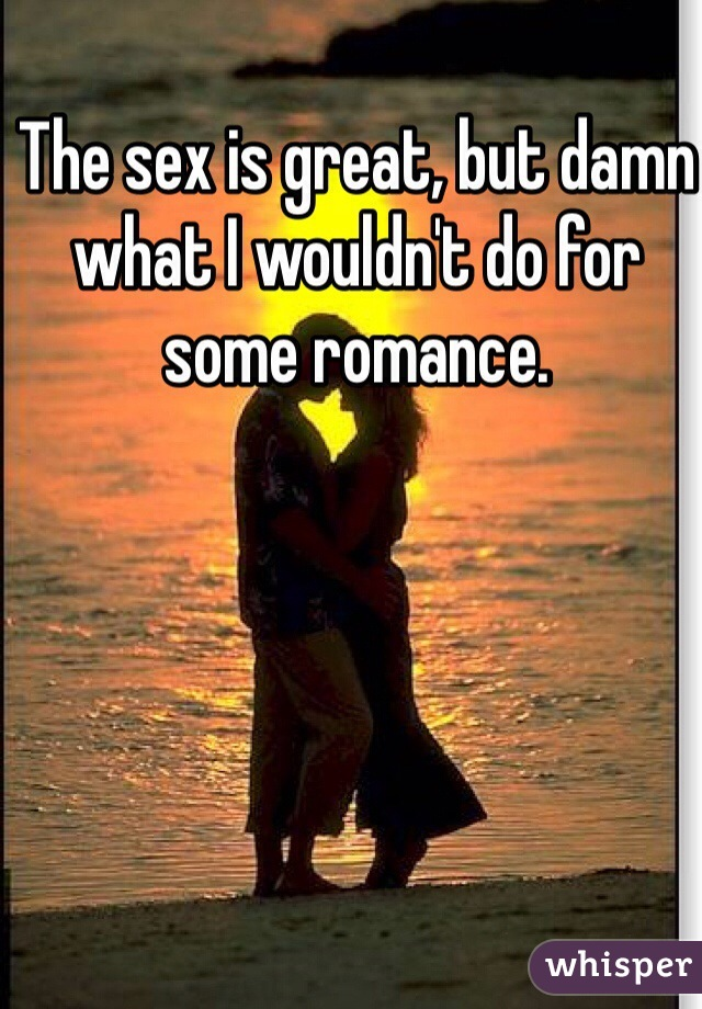 The sex is great, but damn what I wouldn't do for some romance.