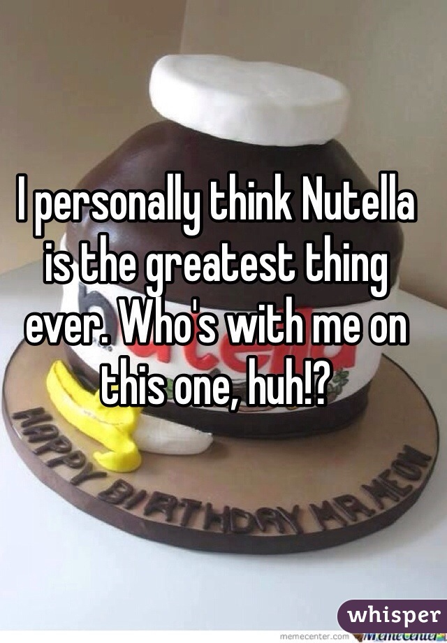 I personally think Nutella is the greatest thing ever. Who's with me on this one, huh!?