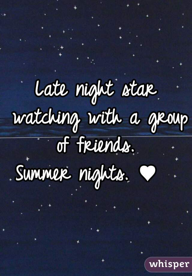 Late night star watching with a group of friends.  Summer nights. ♥