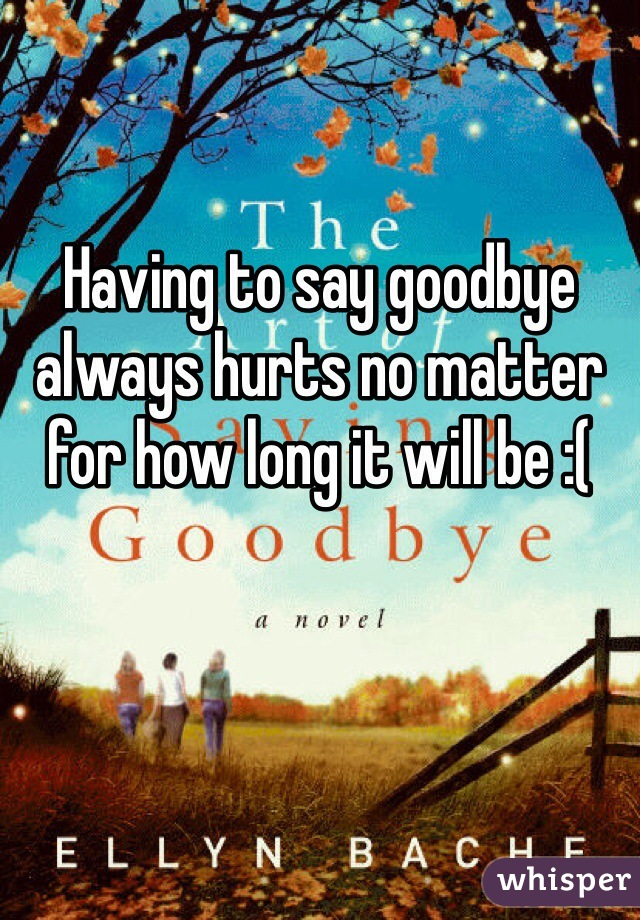 Having to say goodbye always hurts no matter for how long it will be :(