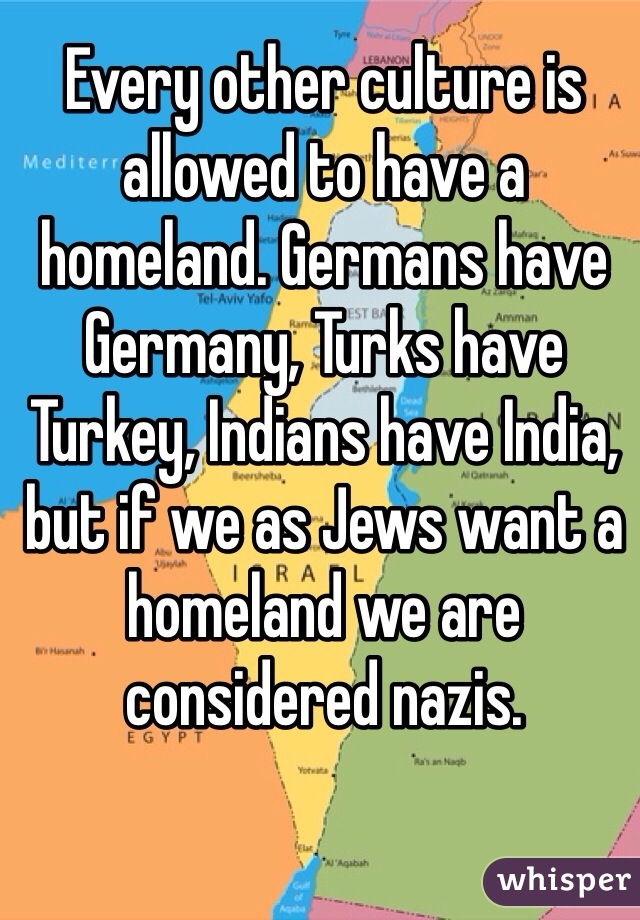 Every other culture is allowed to have a homeland. Germans have Germany, Turks have Turkey, Indians have India, but if we as Jews want a homeland we are considered nazis.