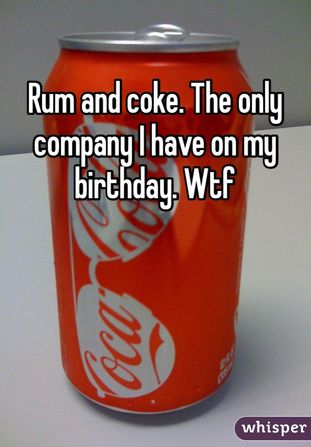 Rum and coke. The only company I have on my birthday. Wtf
