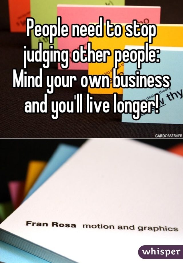 People need to stop judging other people: Mind your own business and you'll live longer!