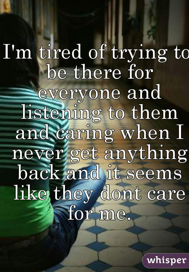 I'm tired of trying to be there for everyone and listening to them and caring when I never get anything back and it seems like they dont care for me.