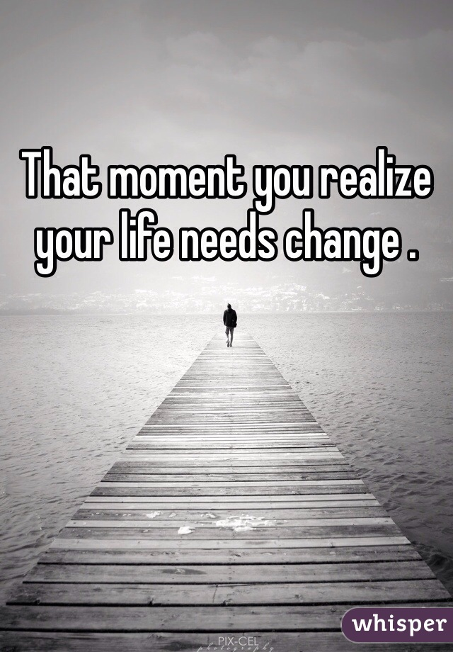 That moment you realize your life needs change .