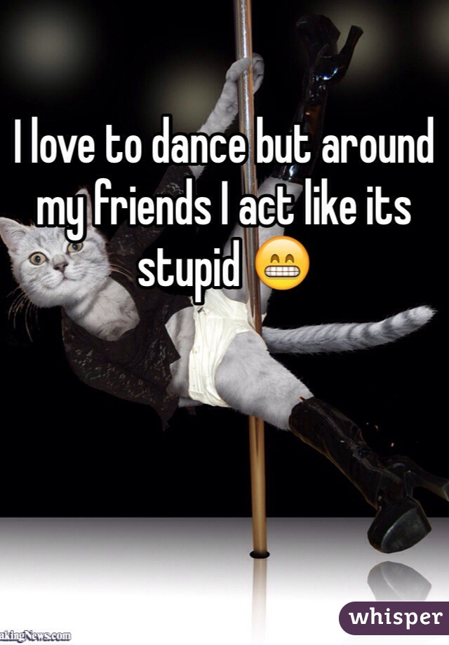 I love to dance but around my friends I act like its stupid 😁
