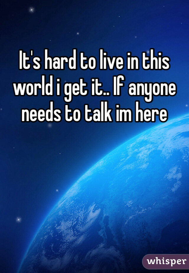 It's hard to live in this world i get it.. If anyone needs to talk im here