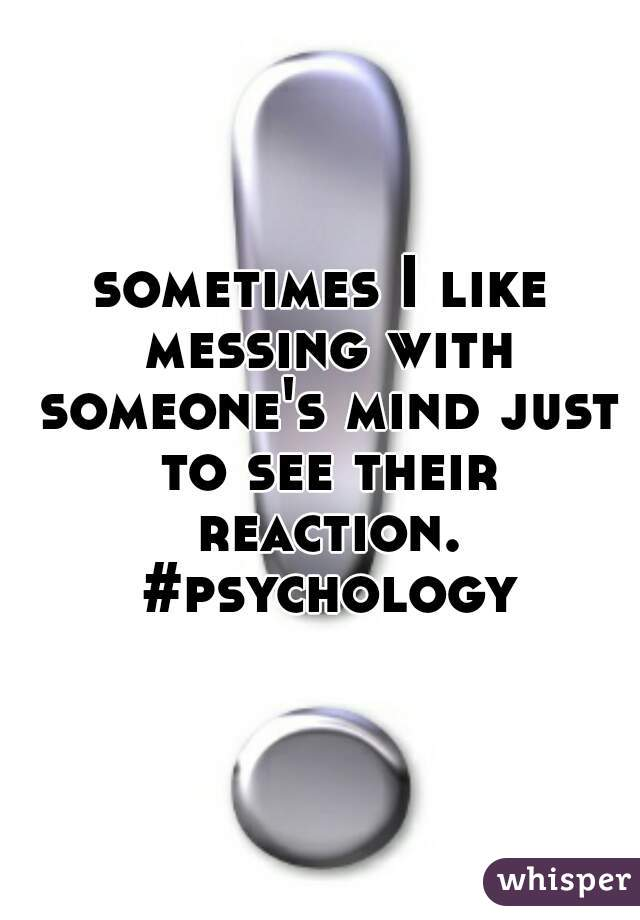 sometimes I like messing with someone's mind just to see their reaction. #psychology