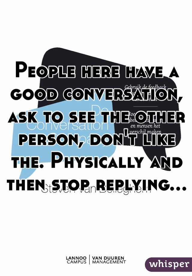 People here have a good conversation, ask to see the other person, don't like the. Physically and then stop replying...