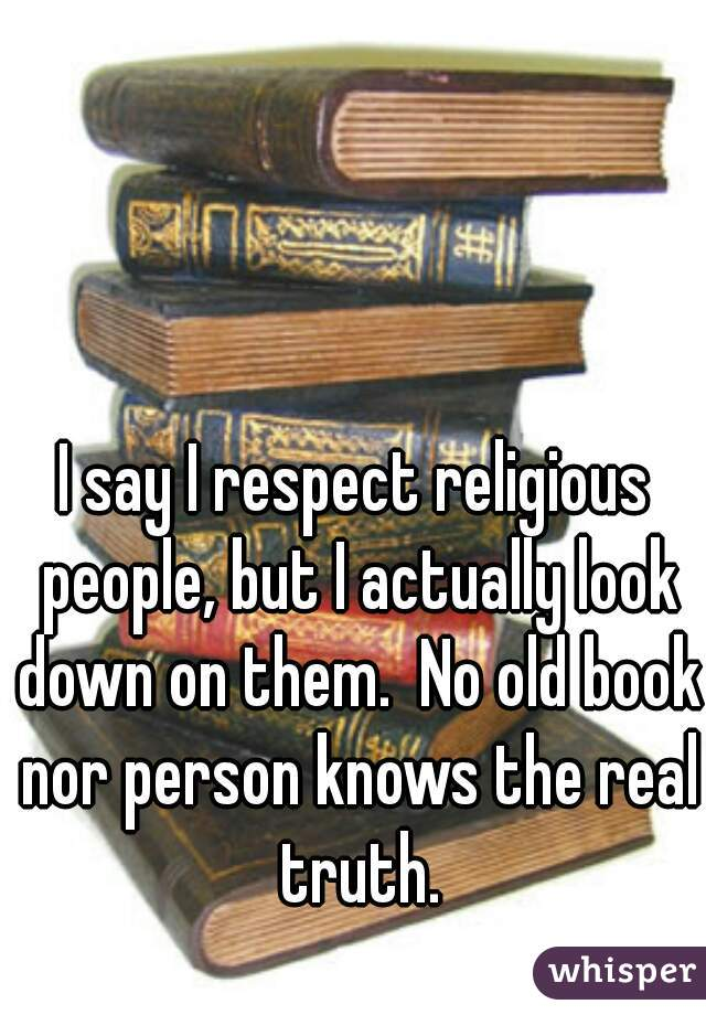 I say I respect religious people, but I actually look down on them.  No old book nor person knows the real truth.