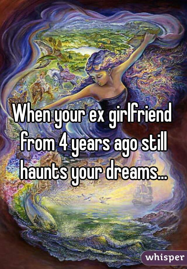 When your ex girlfriend from 4 years ago still haunts your dreams...
