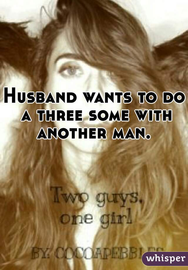 Husband wants to do a three some with another man.