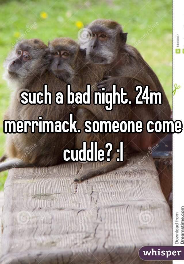 such a bad night. 24m merrimack. someone come cuddle? :l
