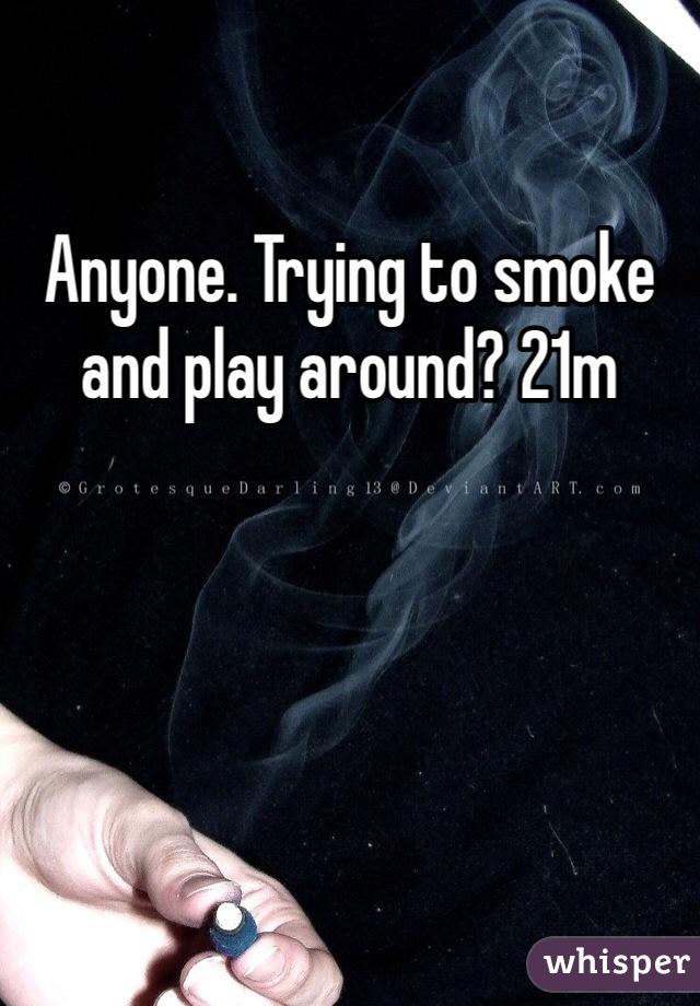 Anyone. Trying to smoke and play around? 21m