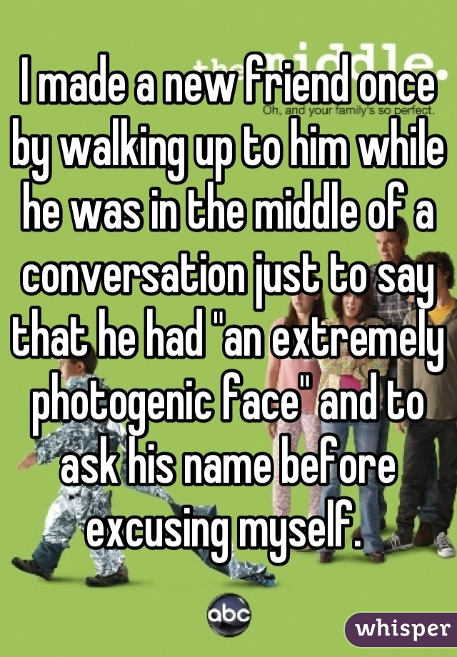 """I made a new friend once by walking up to him while he was in the middle of a conversation just to say that he had """"an extremely photogenic face"""" and to ask his name before excusing myself."""