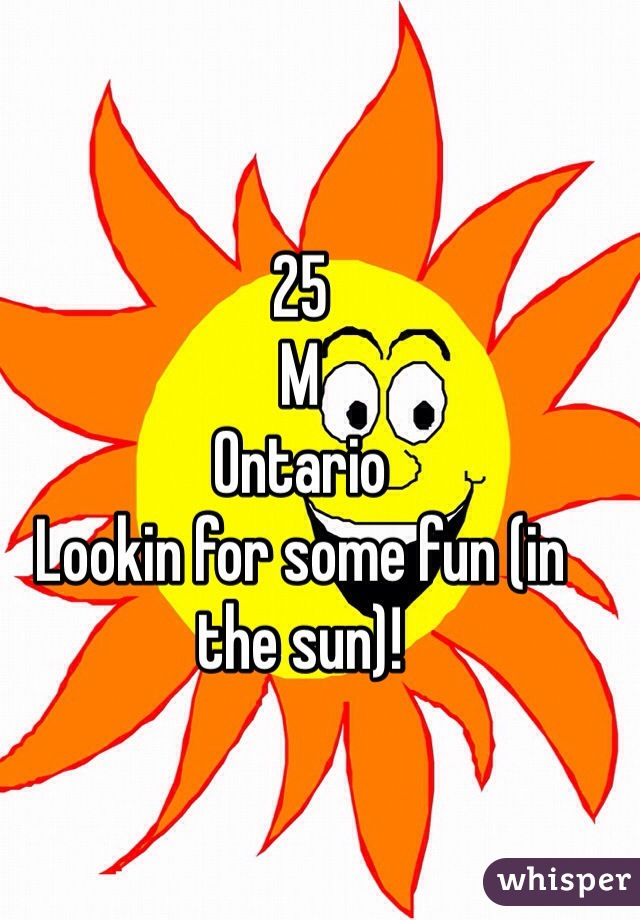 25 M Ontario Lookin for some fun (in the sun)!