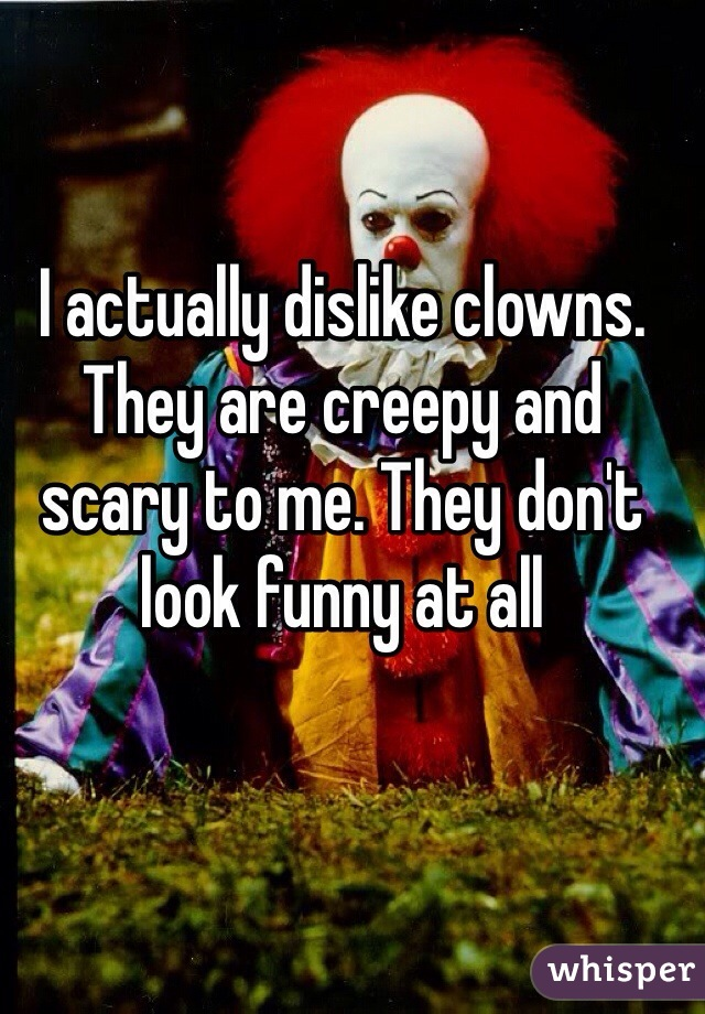 I actually dislike clowns. They are creepy and scary to me. They don't look funny at all